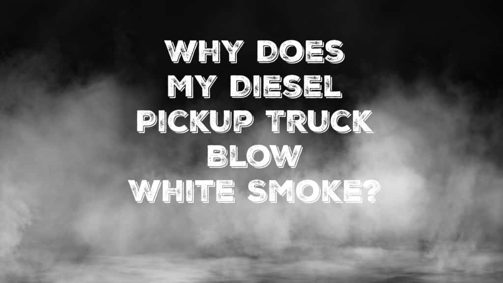 """Thick white smoke with the caption """"Why does my diesel pickup truck blow white smoke?"""""""