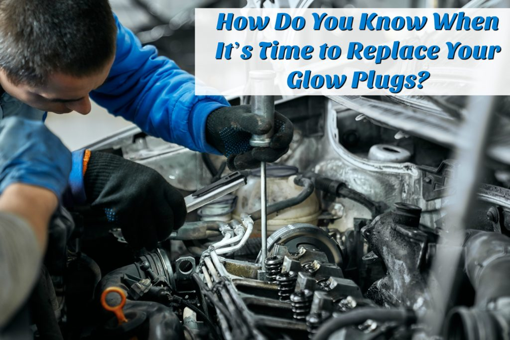 How do you know when it's time to replace your glow plugs?
